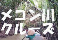 絶対行きたいホーチミン観光ならココ!!メコン川クルーズを徹底解説