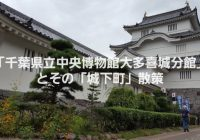 千葉観光なら、戦国武将・本田忠勝が作った街にある「千葉県立中央博物館大多喜城分館」と「城下町」の小江戸散策ガイド